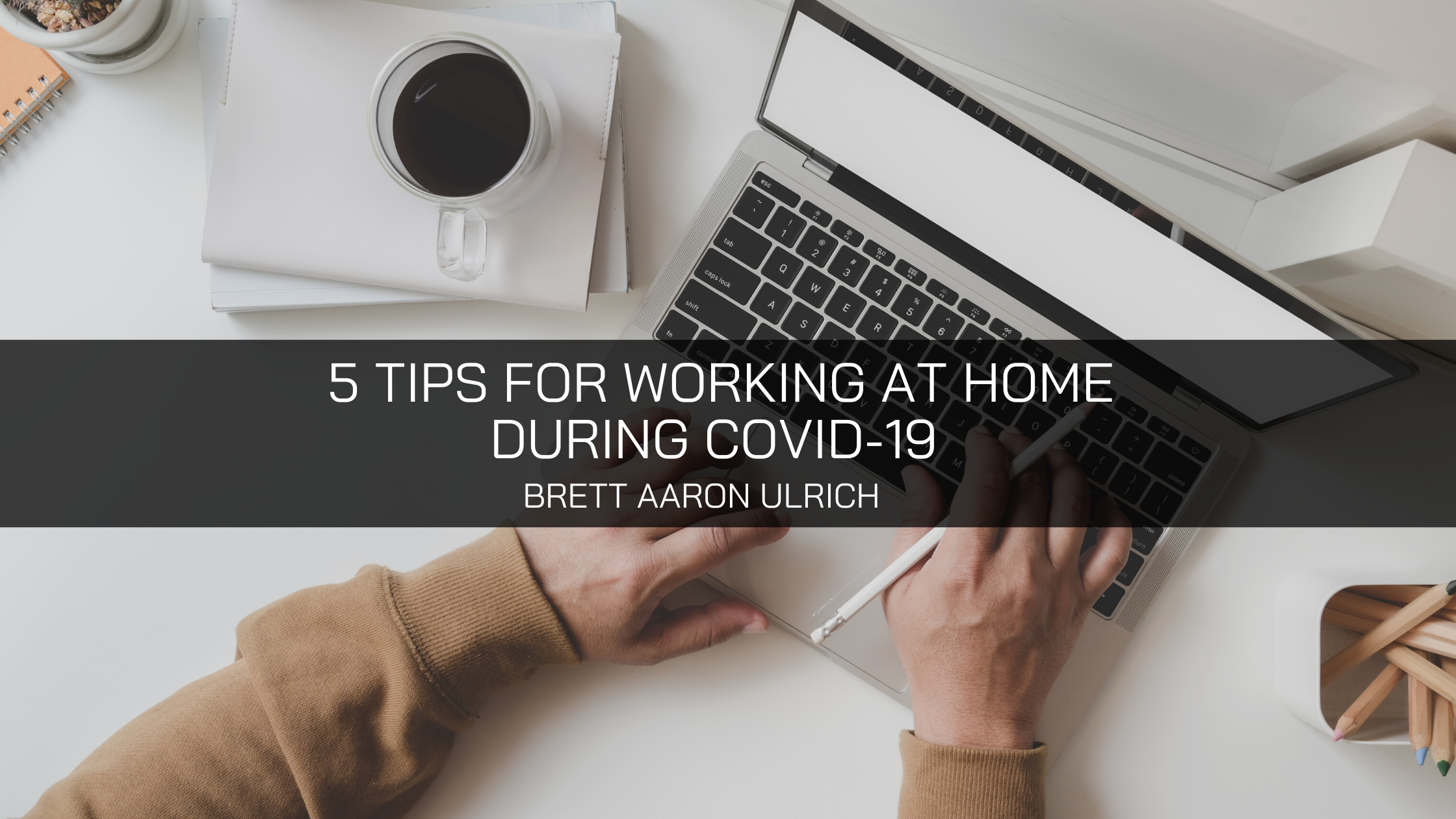 Brett Aaron Ulrich Provides 5 Tips for Working at Home During COVID-19